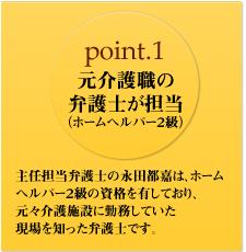 point.1 元介護職の弁護士が担当 (ホームヘルパー2級) 主任担当弁護士の永田都嘉は、ホームヘルパー2級の資格を有しており、元々介護施設に勤務していた現場を知った弁護士です。