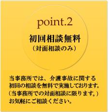 point.2 初回相談無料。当事務所では、介護事故に関する初回の相談を、無料で実施しております(当事務所での対面相談に限ります。)お気軽にご相談ください。