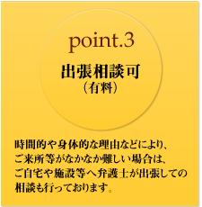 point.3 出張相談可 (有料) 時間的や身体的な理由などにより、ご来所等がなかなか難しい場合は、ご自宅や施設等へ弁護士が出張しての相談も行っております。